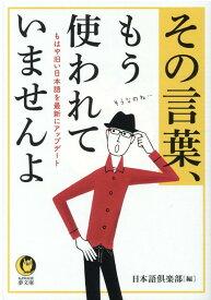 その言葉、もう使われていませんよ もはや旧い日本語を最新にアップデート (KAWADE夢文庫) [ 日本語倶楽部 ]