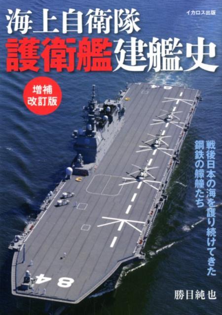 海上自衛隊護衛艦建艦史増補改訂版 戦後日本の海を護り続けてきた鋼鉄の艨艟たち [ 勝目純也 ]