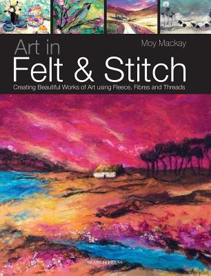 Art in Felt & Stitch: Creating Beautiful Works of Art Using Fleece, Fibres and Threads ART IN FELT & STITCH [ Moy MacKay ]