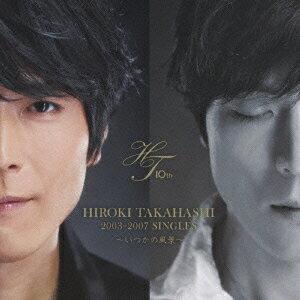 HIROKI TAKAHASHI 2003-2007 SINGLES〜いつかの風景〜(初回限定盤 CD+DVD) [ 高橋広樹 ]