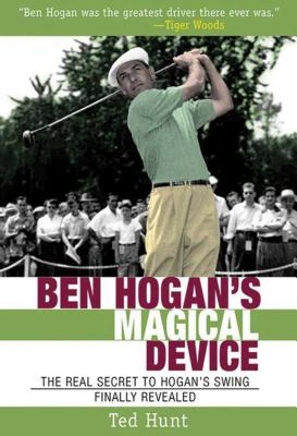 Ben Hogan's Magical Device: The Real Secret to Hogan's Swing Finally Revealed BEN HOGANS MAGICAL DEVICE [ Ted Hunt ]