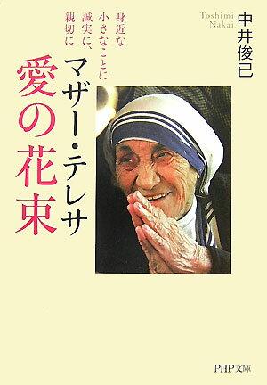 マザー・テレサ愛の花束 身近な小さなことに誠実に、親切に (PHP文庫) [ 中井俊已 ]