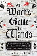 Witch's Guide to Wands: A Complete Botanical, Magical, and Elemental Guide to Making, Choosing, and