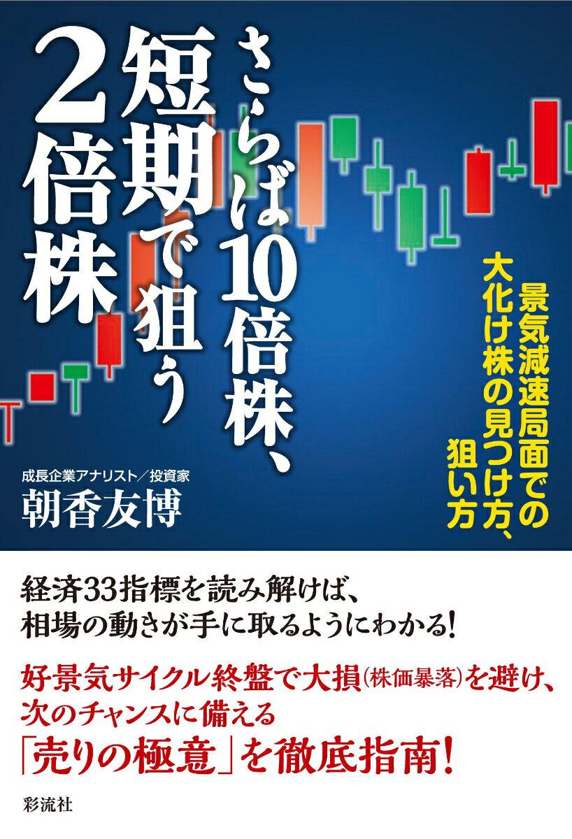 さらば10倍株、短期で狙う2倍株 景気減速局面での大化け株の見つけ方、狙い方 [ 朝香 友博 ]