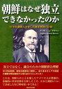 朝鮮はなぜ独立できなかったのか 1919年朝鮮人を愛した米宣教師の記録 [ アーサー・ジュドソン・ブラウン ]