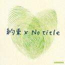 約束 x No title (初回限定盤 CD+DVD)