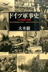 ドイツ軍事史 その虚像と実像 [ 大木毅 ]