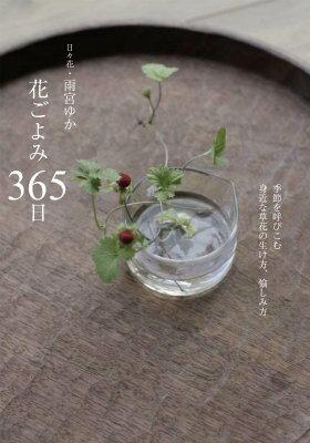 花ごよみ365日 季節を呼びこむ身近な草花の生け方、愉しみ方 [ 雨宮ゆか ]