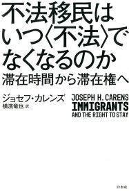 不法移民はいつ〈不法〉でなくなるのか 滞在時間から滞在権へ [ ジョセフ・カレンズ ]
