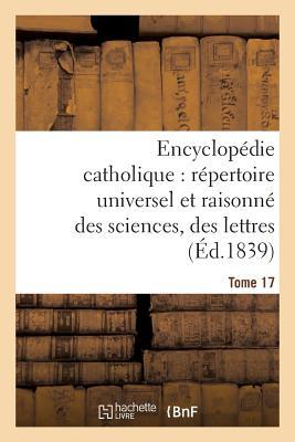 Encyclopedie Catholique, Repertoire Universel & Raisonne Des Sciences, Des Lettres, Des Arts Tome 17 [ Jean-Baptiste Glaire ]