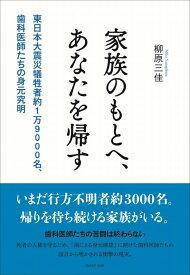 家族のもとへ、あなたを帰す 東日本大震災犠牲者約1万9000名、歯科医師たちの [ 柳原三佳 ]
