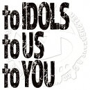 to IDOLS to US to YOU