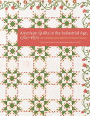 American Quilts in the Industrial Age, 1760-1870: The International Quilt Study Center and Museum Co
