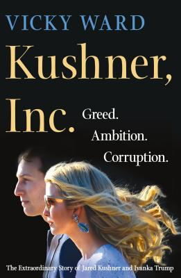 Kushner, Inc.: Greed. Ambition. Corruption. the Extraordinary Story of Jared Kushner and Ivanka Trum KUSHNER INC [ Vicky Ward ]