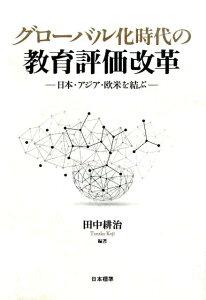 グローバル化時代の教育評価改革 日本・アジア・欧米を結ぶ [ 田中耕治 ]