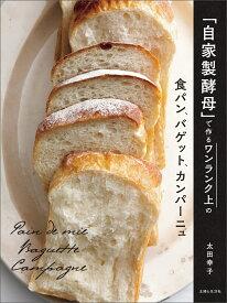 「自家製酵母」で作るワンランク上の食パン、バゲット、カンパーニュ [ 太田 幸子 ]