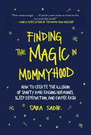 Finding the Magic in Mommyhood: How to Create the Illusion of Sanity Amid Raging Hormones, Sleep Dep