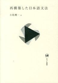 再構築した日本語文法 [ 小島剛一 ]