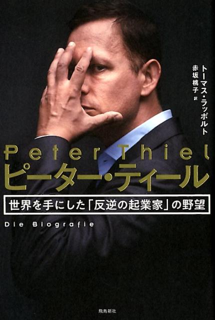 ピーター・ティール 世界を手にした「反逆の起業家」の野望 [ トーマス・ラッポルト ]