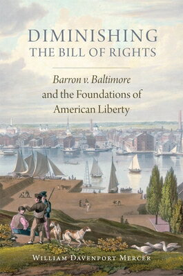 Diminishing the Bill of Rights: Barron V. Baltimore and the Foundations of American Liberty DIMINISHING THE BILL OF RIGHTS (Studies in American Constitutional Heritage) [ William Davenport Mercer ]