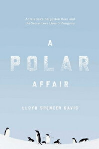 A Polar Affair: Antarctica's Forgotten Hero and the Secret Love Lives of Penguins POLAR AFFAIR [ Lloyd Spencer Davis ]