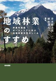 地域林業のすすめ 林業先進国オーストリアに学ぶ地域資源活用のしくみ [ 青木健太郎 ]