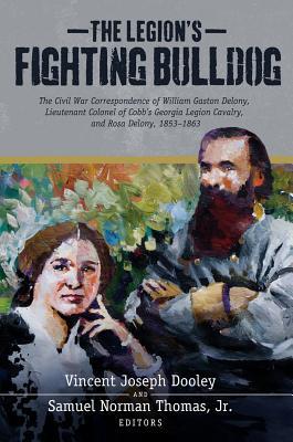 The Legion's Fighting Bulldog: The Civil War Correspondence of William Gaston Delony, Lieutenant Col LEGIONS FIGHTING BULLDOG [ Mercer University Press ]