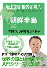 池上彰の世界の見方 朝鮮半島 日本はどう付き合うべきか [ 池上 彰 ]