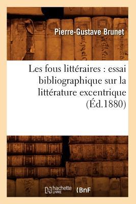 Les Fous Litteraires: Essai Bibliographique Sur La Litterature Excentrique (Ed.1880) FRE-LES FOUS LITTERAIRES ESSAI (Litterature) [ Pierre Gustave Brunet ]