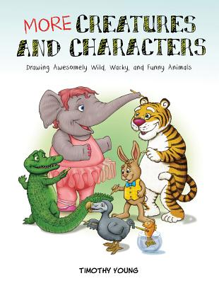 More Creatures and Characters: Drawing Awesomely Wild, Wacky, and Funny Animals MORE CREATURES & CHARACTERS [ Timothy Young ]