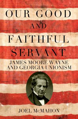 Our Good and Faithful Servant: James Moore Wayne and Georgia Unionism OUR GOOD & FAITHFUL SERVANT [ Mercer University Press ]