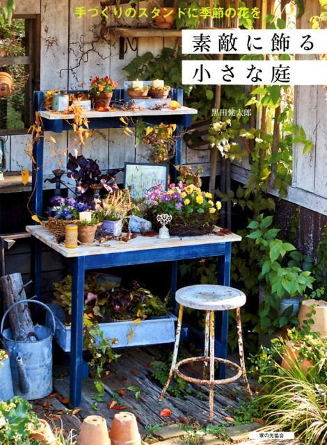 手づくりのスタンドに季節の花を 素敵に飾る小さな庭 [ 黒田健太郎 ]
