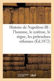Histoire de Napoleon III: L'Homme, Le Systeme, Le Regne, Les Pretendues Reformes, Les Desastres: , C FRE-HISTOIRE DE NAPOLEON III L (Histoire) [ Sans Auteur ]
