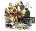 OCTOPATH TRAVELER Original Soundtrack [ 西木康智 ]