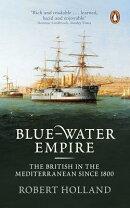 Blue-Water Empire: The British in the Mediterranean Since 1800