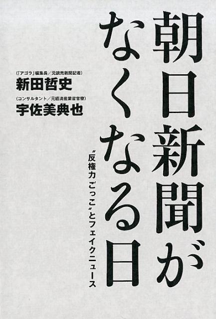 """朝日新聞がなくなる日 """"反権力ごっこ""""とフェイクニュース [ 新田哲史 ]"""