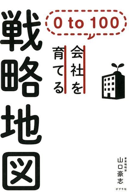0 to 100 会社を育てる戦略地図 (一般書) [ 山口 豪志 ]