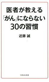 医者が教える「がん」にならない30の習慣 (宝島社新書) [ 近藤誠 ]