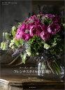 ローラン・ボーニッシュのフレンチスタイルの花贈り 暮らしを彩るブーケとアレンジメントの作り方 [ ローラン・ボーニ…