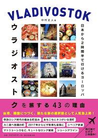 ウラジオストクを旅する43の理由 日本から2時間半で行けるヨーロッパ 日本から2時間半で行けるヨーロッパ [ 中村正人 ]