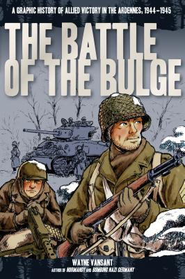 The Battle of the Bulge: A Graphic History of Allied Victory in the Ardennes, 1944-1945 BATTLE OF THE BULGE (Zenith Graphic Histories) [ Wayne Vansant ]