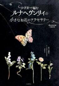 かぎ針で編むルナヘヴンリィの小さなお花のアクセサリー [ Lunarheavenly中里華奈 ]