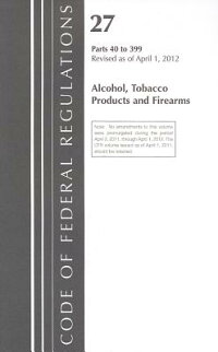 CodeofFederalRegulations,Title27:Parts40-399(Alcohol,TobaccoProducts&Firearms)Atf:Revi[TobaccoAndFirearmsBureauAlcohol]
