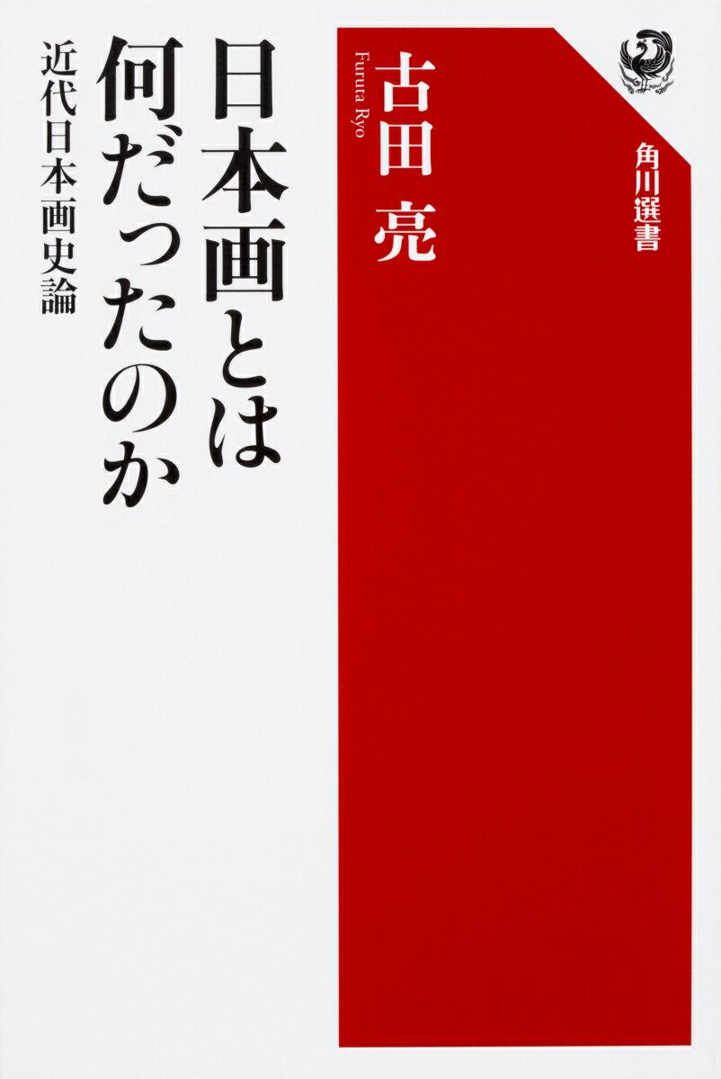 日本画とは何だったのか 近代日本画史論 [ 古田 亮 ]