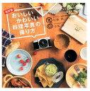おいしいかわいい料理写真の撮り方改訂版 手持ちのカメラとスマホで撮れるフードスタイリングと [ 佐藤朗 ]