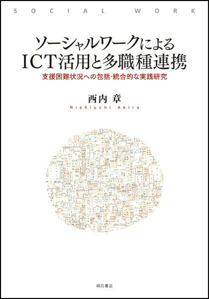 ソーシャルワークによるICT活用と多職種連携 支援困難状況への包括・統合的な実践研究 [ 西内 章 ]