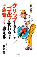新装版 グリップを直すだけでゴルフが変わるから「もう一度練習してみよう」と思える