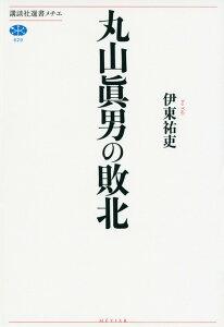 丸山眞男の敗北 (講談社選書メチエ) [ 伊東 祐吏 ]