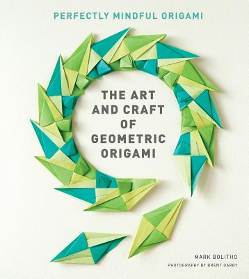 The Art and Craft of Geometric Origami ART & CRAFT OF GEOMETRIC ORIGA [ Mark Bolitho ]