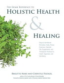 The Home Reference to Holistic Health and Healing: Easy-To-Use Natural Remedies, Herbs, Flower Essen